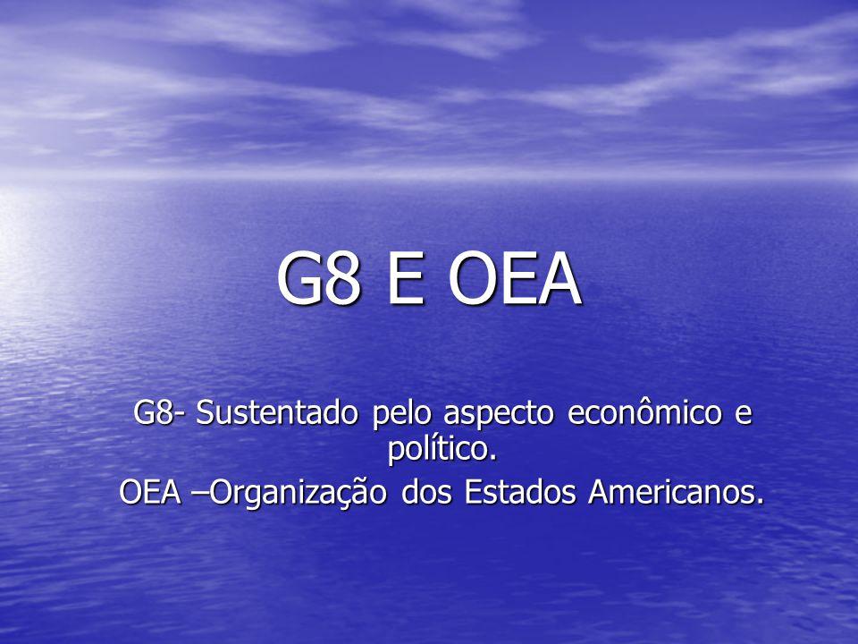 G8 E OEA G8- Sustentado pelo aspecto econômico e político.