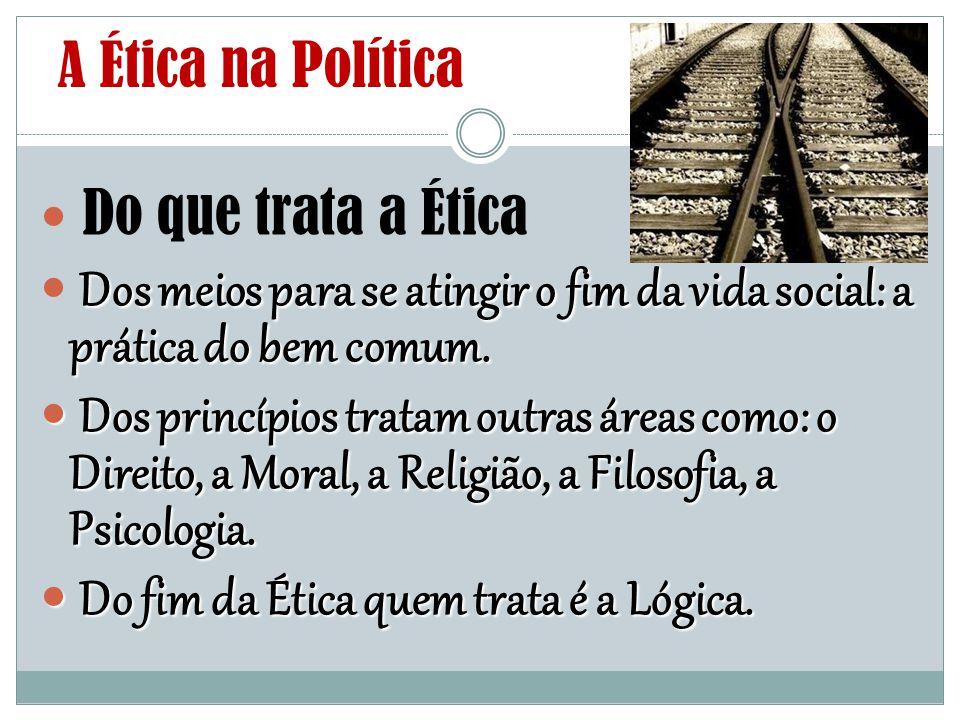 A Ética na Política Do que trata a Ética. Dos meios para se atingir o fim da vida social: a prática do bem comum.