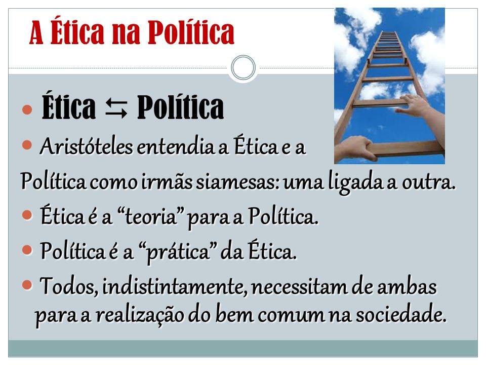 A Ética na Política Ética  Política Aristóteles entendia a Ética e a