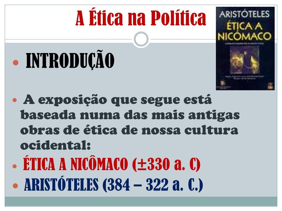 A Ética na Política INTRODUÇÃO ARISTÓTELES (384 – 322 a. C.)