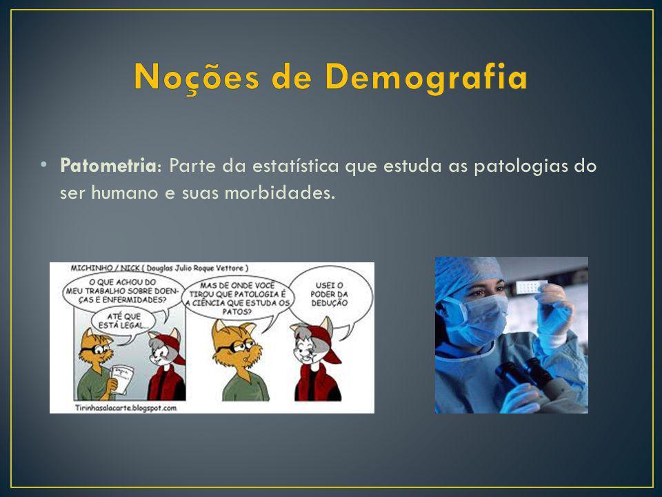 Noções de Demografia Patometria: Parte da estatística que estuda as patologias do ser humano e suas morbidades.