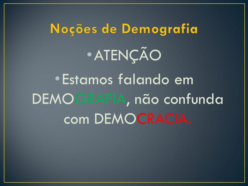 Estamos falando em DEMOGRAFIA, não confunda com DEMOCRACIA.