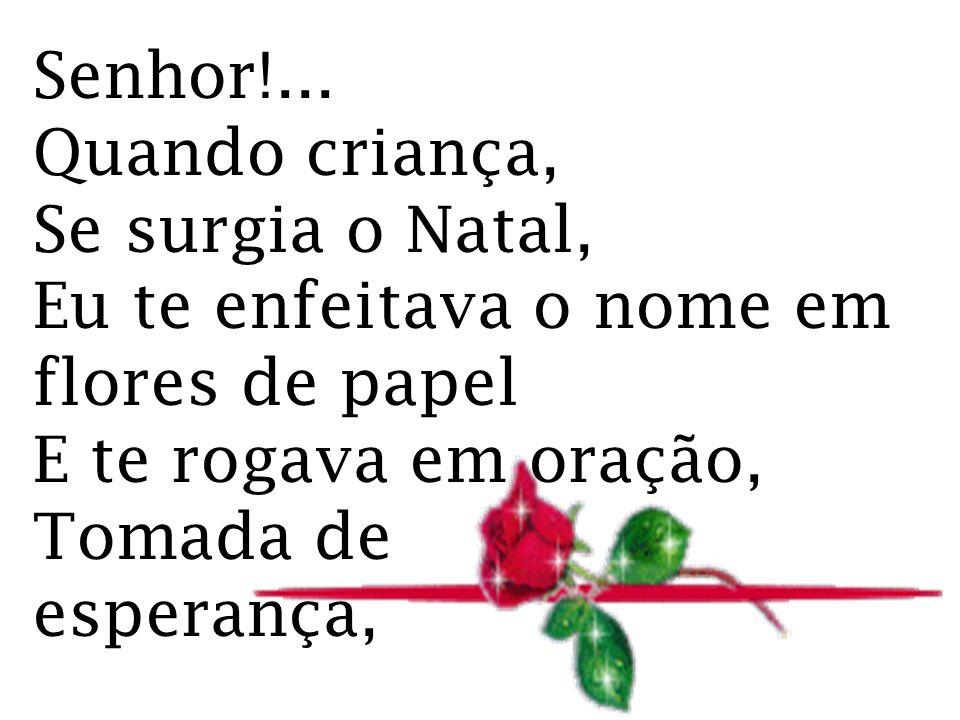 Senhor!... Quando criança, Se surgia o Natal, Eu te enfeitava o nome em flores de papel. E te rogava em oração,