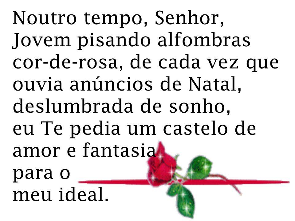 Noutro tempo, Senhor, Jovem pisando alfombras cor-de-rosa, de cada vez que ouvia anúncios de Natal, deslumbrada de sonho, eu Te pedia um castelo de amor e fantasia para o meu ideal.