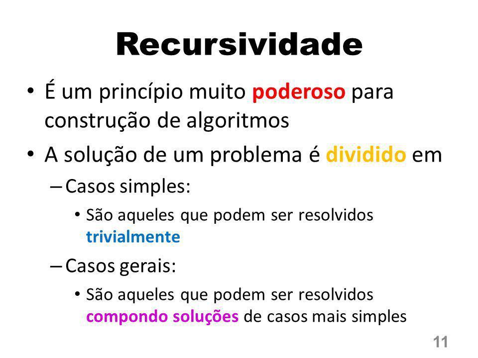 Recursividade É um princípio muito poderoso para construção de algoritmos. A solução de um problema é dividido em.