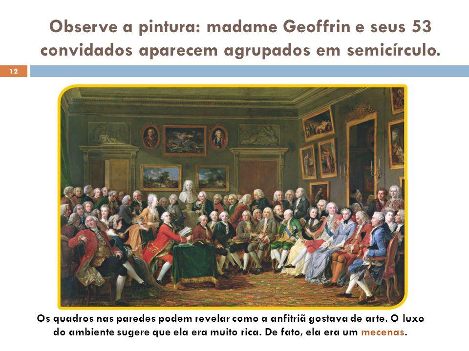 Observe a pintura: madame Geoffrin e seus 53 convidados aparecem agrupados em semicírculo.