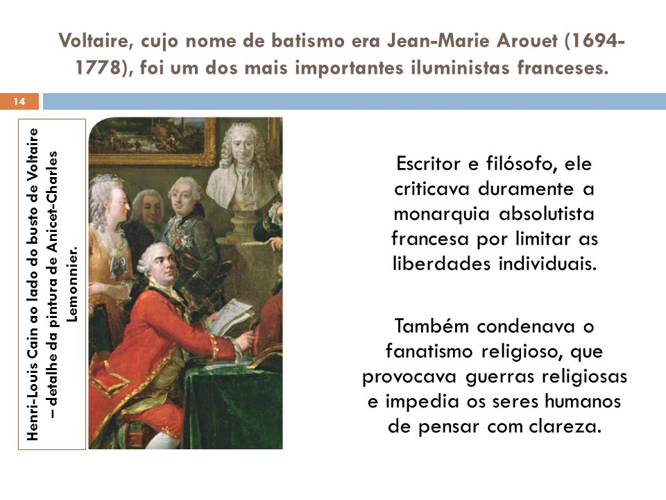 Voltaire, cujo nome de batismo era Jean-Marie Arouet (1694-1778), foi um dos mais importantes iluministas franceses.