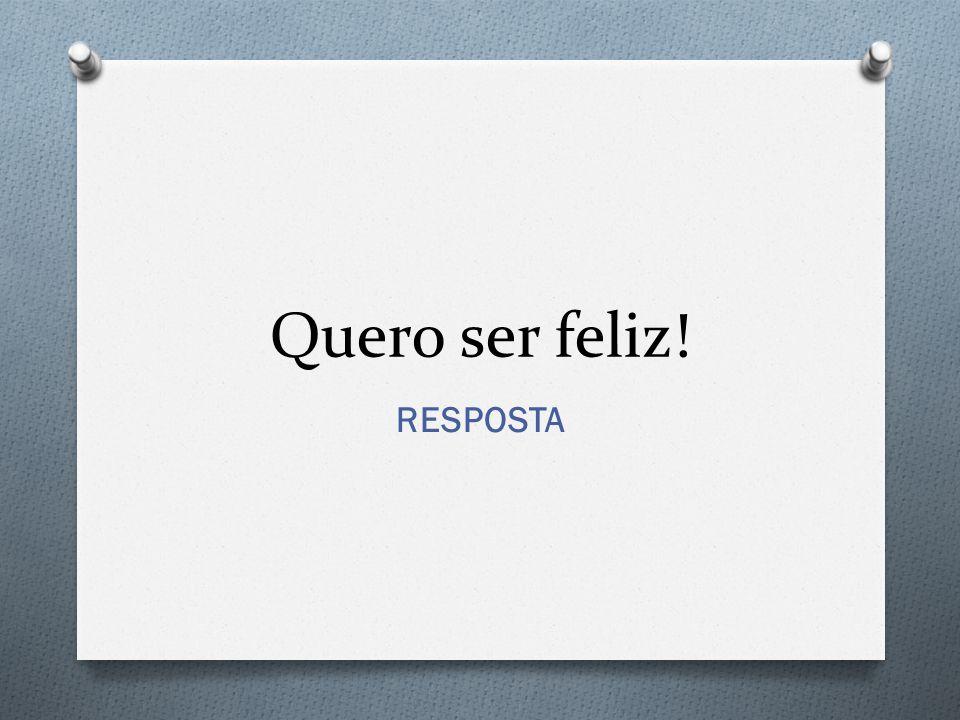 Quero ser feliz! RESPOSTA