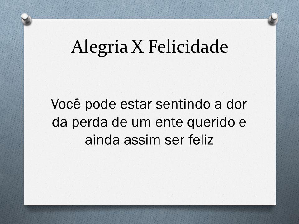 Alegria X Felicidade Você pode estar sentindo a dor da perda de um ente querido e ainda assim ser feliz.
