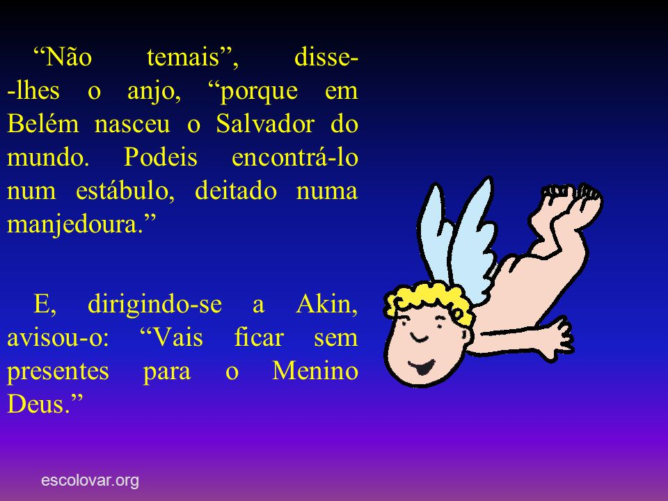 Não temais , disse- -lhes o anjo, porque em Belém nasceu o Salvador do mundo. Podeis encontrá-lo num estábulo, deitado numa manjedoura.