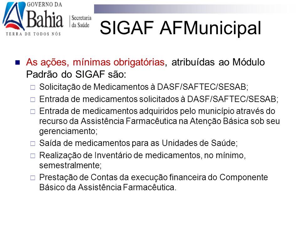 SIGAF AFMunicipal As ações, mínimas obrigatórias, atribuídas ao Módulo Padrão do SIGAF são: Solicitação de Medicamentos à DASF/SAFTEC/SESAB;