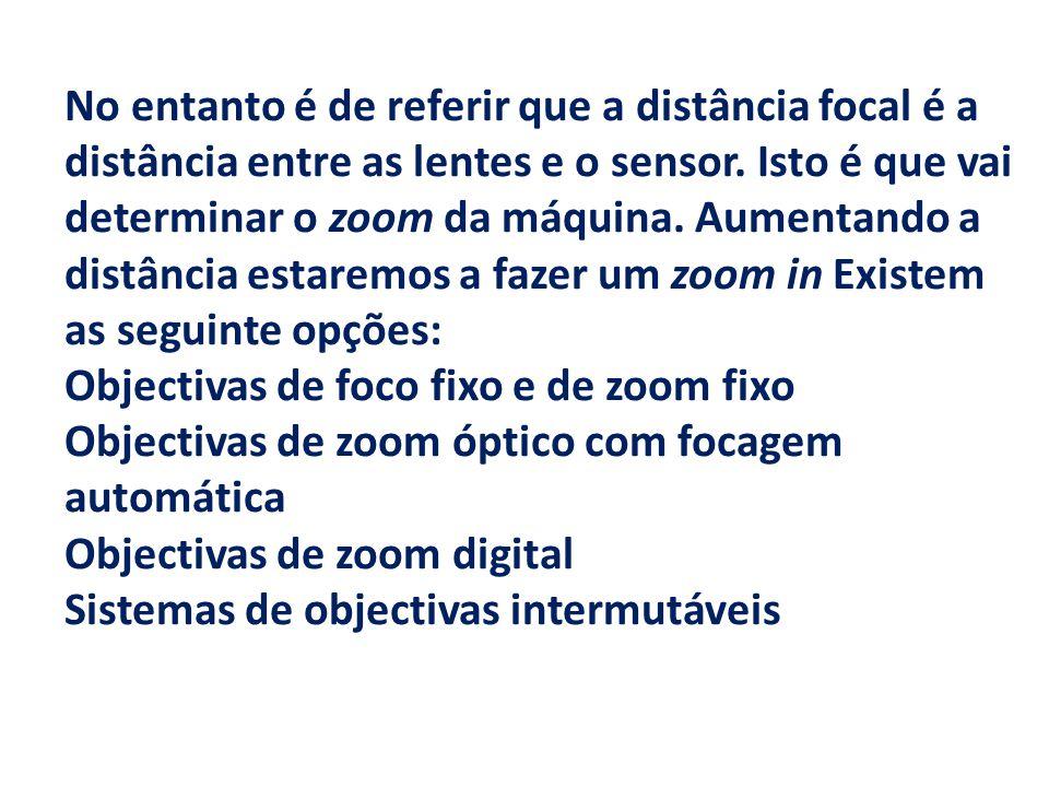 No entanto é de referir que a distância focal é a distância entre as lentes e o sensor. Isto é que vai determinar o zoom da máquina. Aumentando a distância estaremos a fazer um zoom in Existem as seguinte opções: