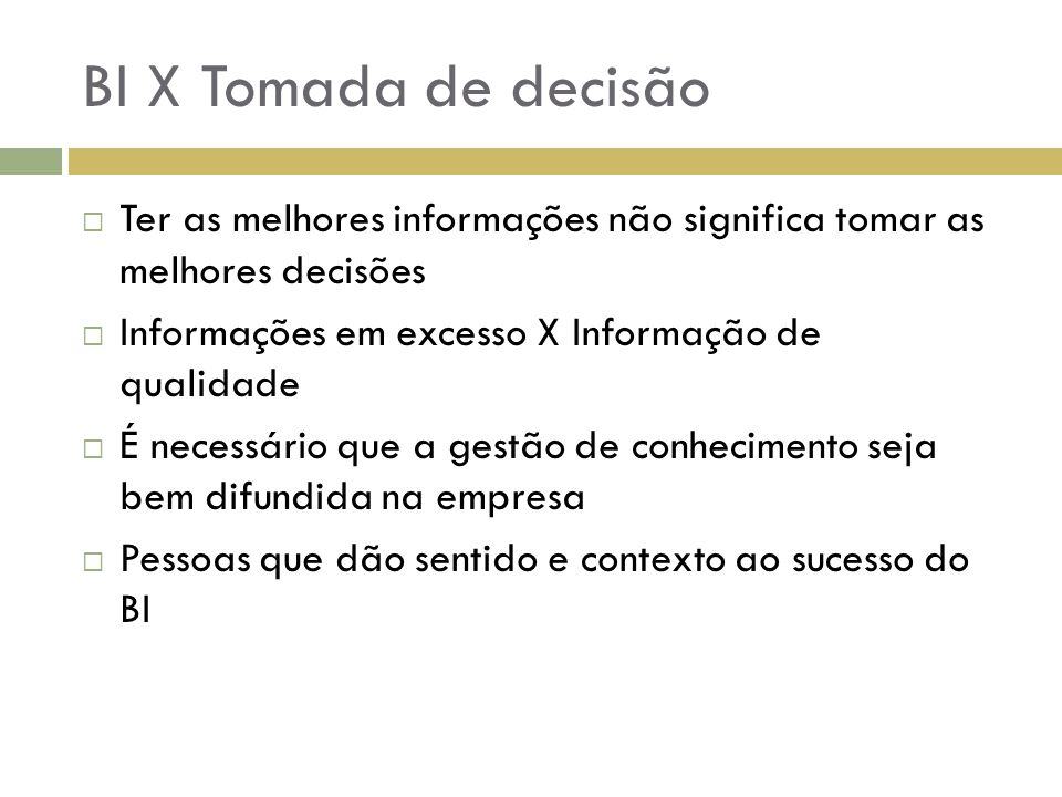 BI X Tomada de decisão Ter as melhores informações não significa tomar as melhores decisões. Informações em excesso X Informação de qualidade.