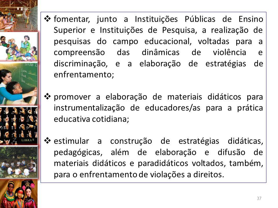 fomentar, junto a Instituições Públicas de Ensino Superior e Instituições de Pesquisa, a realização de pesquisas do campo educacional, voltadas para a compreensão das dinâmicas de violência e discriminação, e a elaboração de estratégias de enfrentamento;