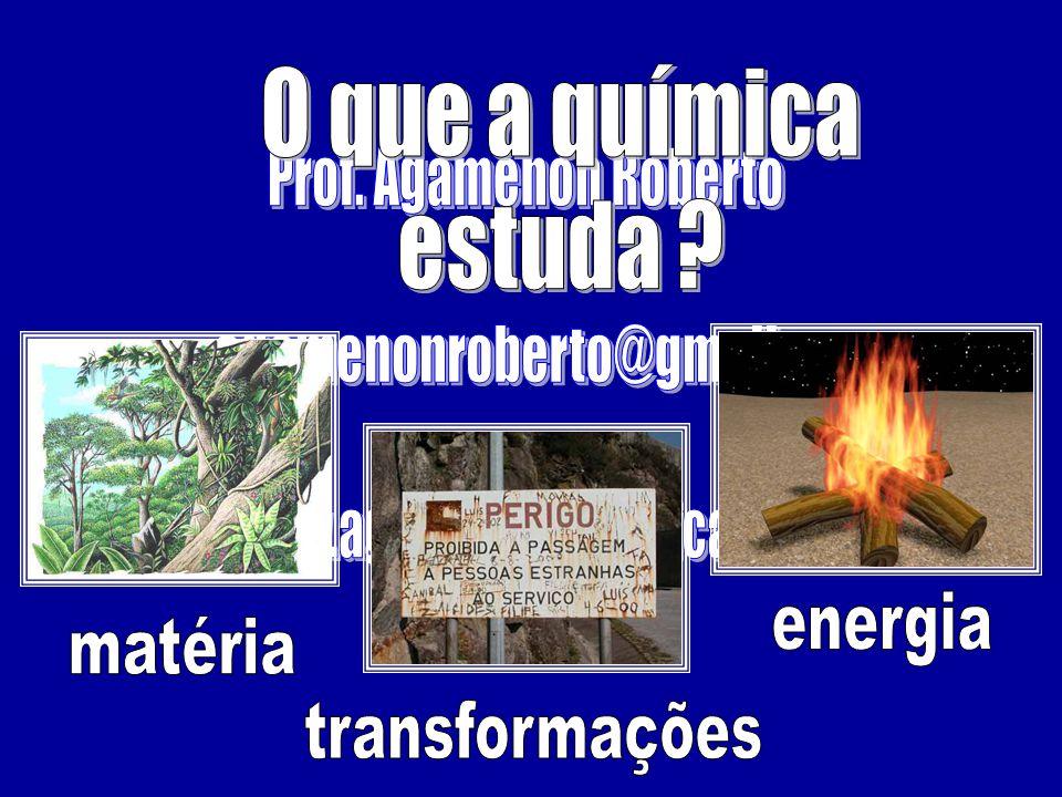 O que a química estuda Prof. Agamenon Roberto. agamenonroberto@gmail.com. www.agamenonquimica.com.
