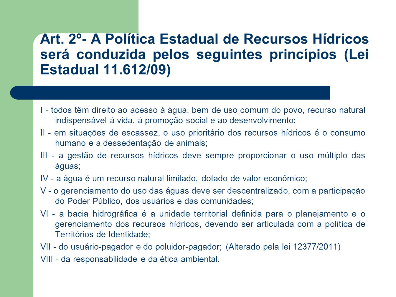 Art. 2º- A Política Estadual de Recursos Hídricos será conduzida pelos seguintes princípios (Lei Estadual 11.612/09)