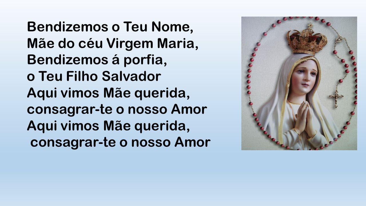 Bendizemos o Teu Nome, Mãe do céu Virgem Maria, Bendizemos á porfia, o Teu Filho Salvador. Aqui vimos Mãe querida,