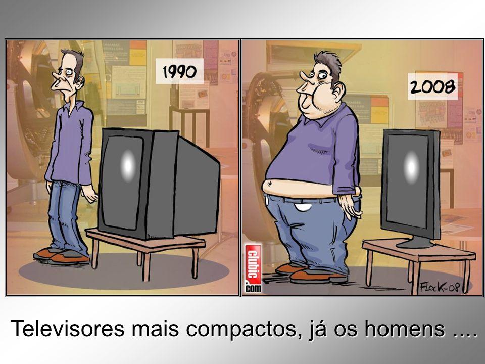 Televisores mais compactos, já os homens ....
