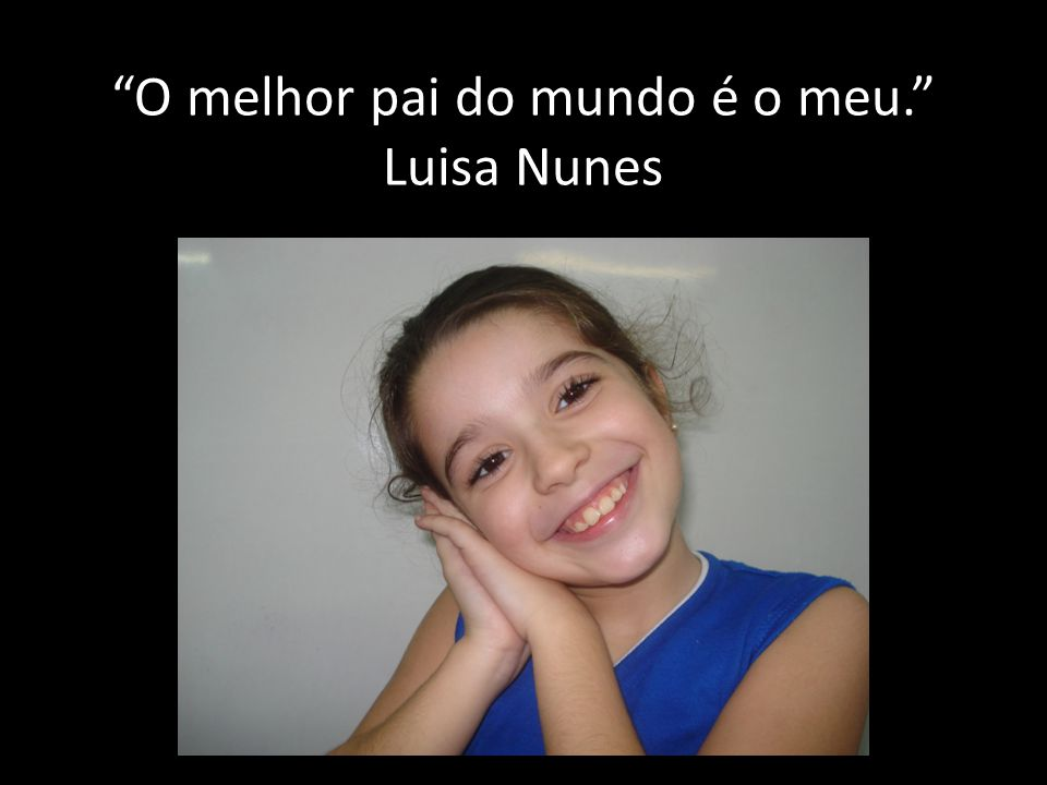 O melhor pai do mundo é o meu. Luisa Nunes