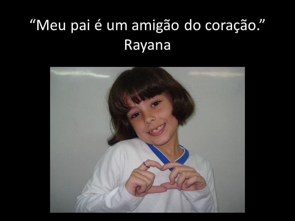 Meu pai é um amigão do coração. Rayana