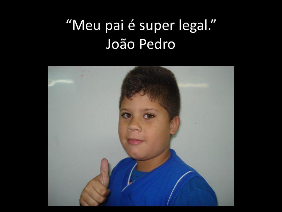 Meu pai é super legal. João Pedro