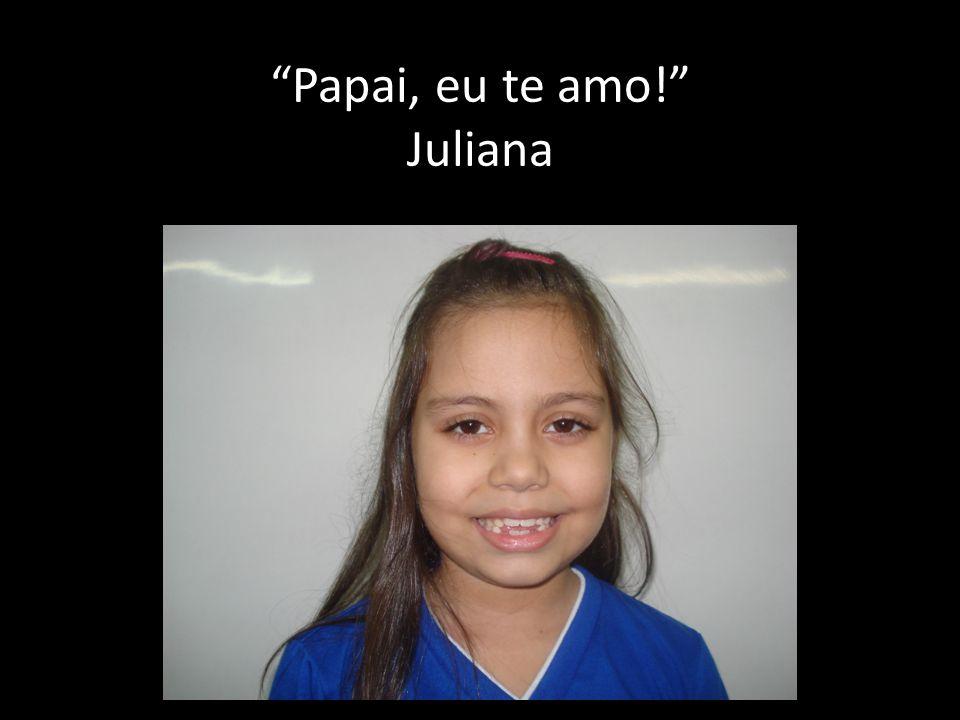 Papai, eu te amo! Juliana
