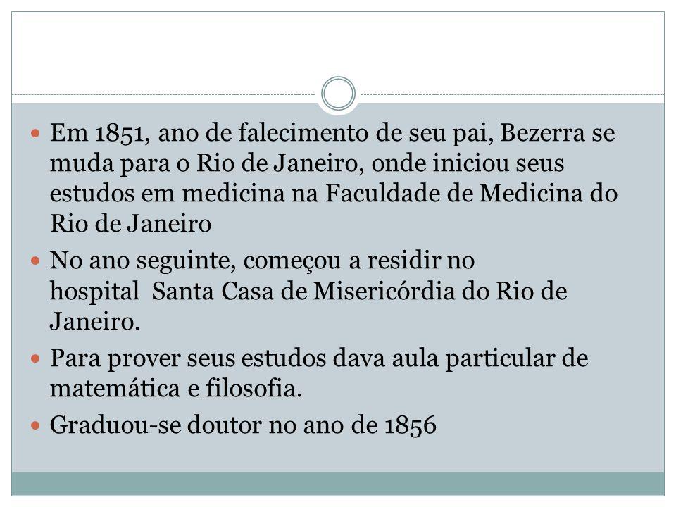 Em 1851, ano de falecimento de seu pai, Bezerra se muda para o Rio de Janeiro, onde iniciou seus estudos em medicina na Faculdade de Medicina do Rio de Janeiro