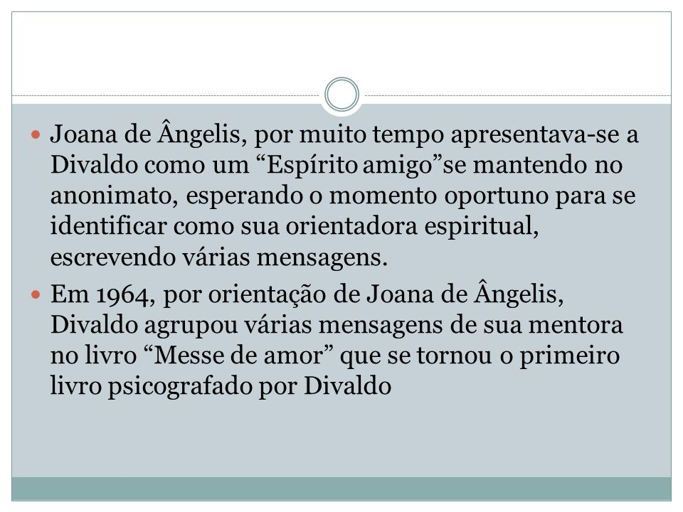 Joana de Ângelis, por muito tempo apresentava-se a Divaldo como um Espírito amigo se mantendo no anonimato, esperando o momento oportuno para se identificar como sua orientadora espiritual, escrevendo várias mensagens.