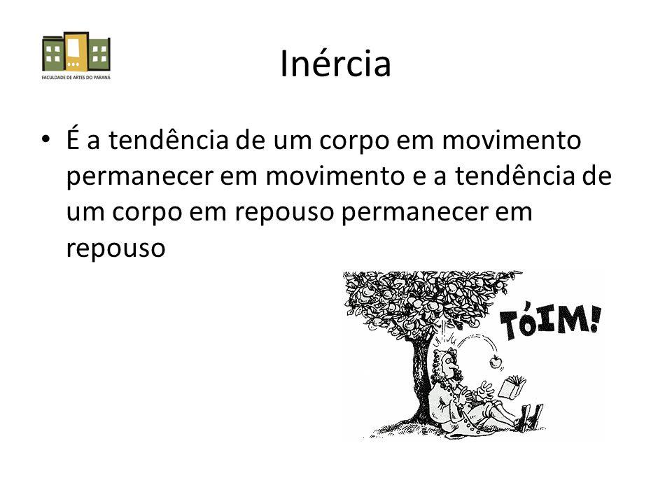 Inércia É a tendência de um corpo em movimento permanecer em movimento e a tendência de um corpo em repouso permanecer em repouso.