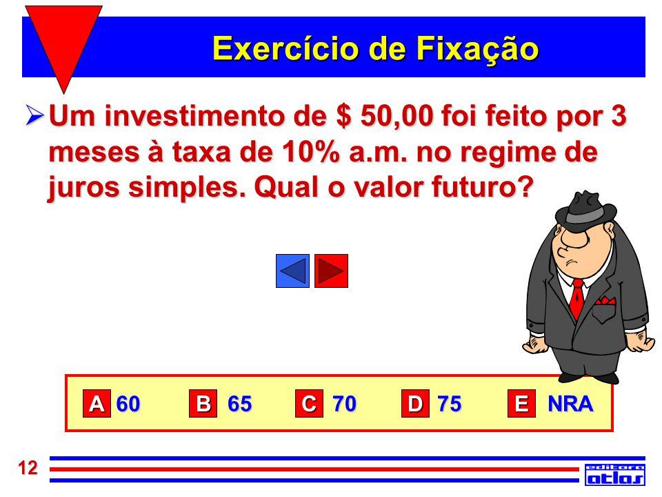 Exercício de Fixação Um investimento de $ 50,00 foi feito por 3 meses à taxa de 10% a.m. no regime de juros simples. Qual o valor futuro