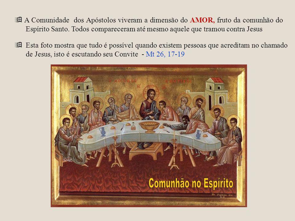  A Comunidade dos Apóstolos viveram a dimensão do AMOR, fruto da comunhão do Espírito Santo. Todos compareceram até mesmo aquele que tramou contra Jesus