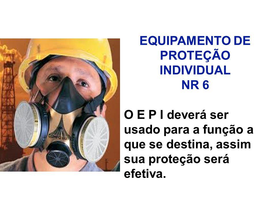 EQUIPAMENTO DE PROTEÇÃO INDIVIDUAL. NR 6. O E P I deverá ser. usado para a função a. que se destina, assim.