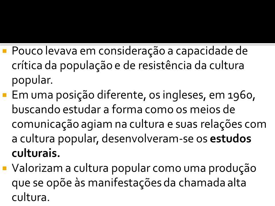 Pouco levava em consideração a capacidade de crítica da população e de resistência da cultura popular.