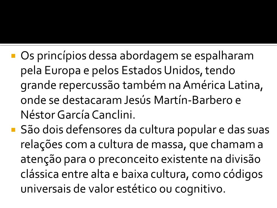 Os princípios dessa abordagem se espalharam pela Europa e pelos Estados Unidos, tendo grande repercussão também na América Latina, onde se destacaram Jesús Martín-Barbero e Néstor García Canclini.