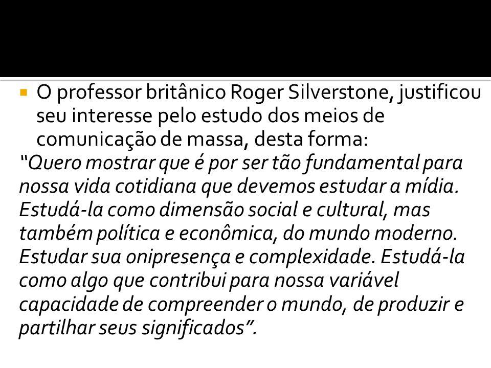 O professor britânico Roger Silverstone, justificou seu interesse pelo estudo dos meios de comunicação de massa, desta forma: