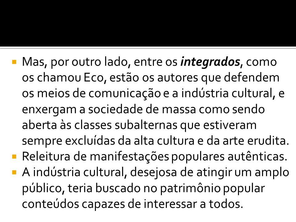 Mas, por outro lado, entre os integrados, como os chamou Eco, estão os autores que defendem os meios de comunicação e a indústria cultural, e enxergam a sociedade de massa como sendo aberta às classes subalternas que estiveram sempre excluídas da alta cultura e da arte erudita.