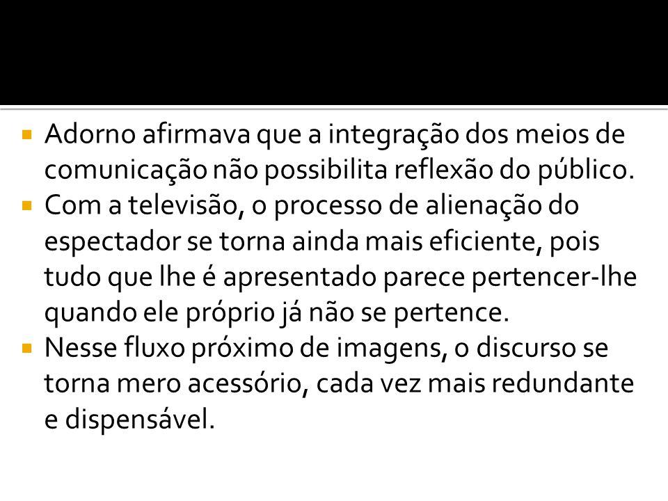 Adorno afirmava que a integração dos meios de comunicação não possibilita reflexão do público.