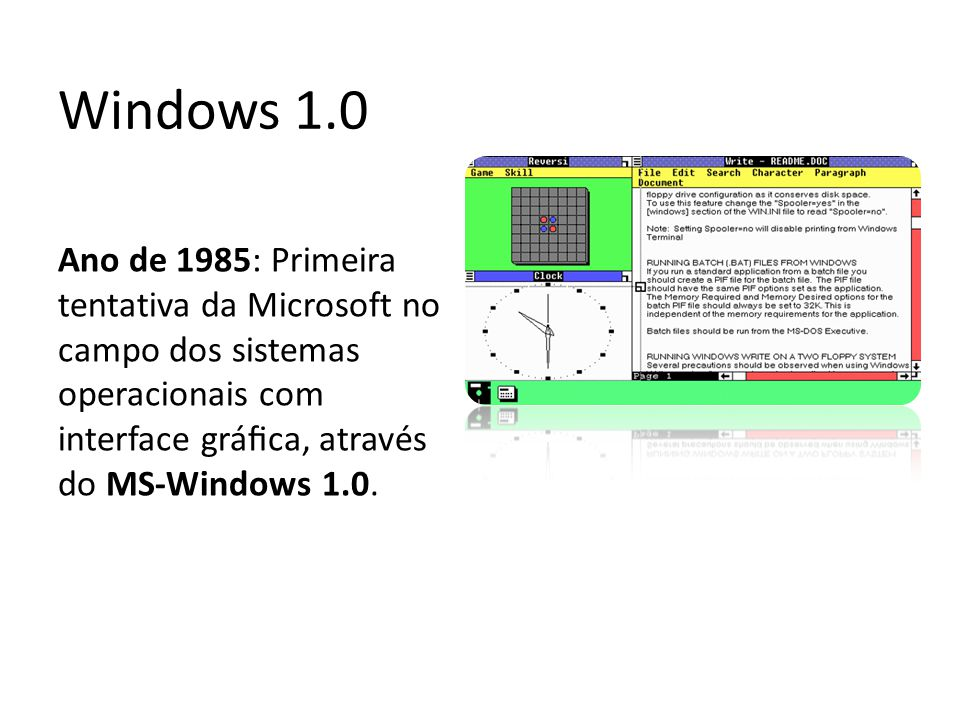 Windows 1.0 Ano de 1985: Primeira tentativa da Microsoft no campo dos sistemas operacionais com interface gráfica, através do MS-Windows 1.0.