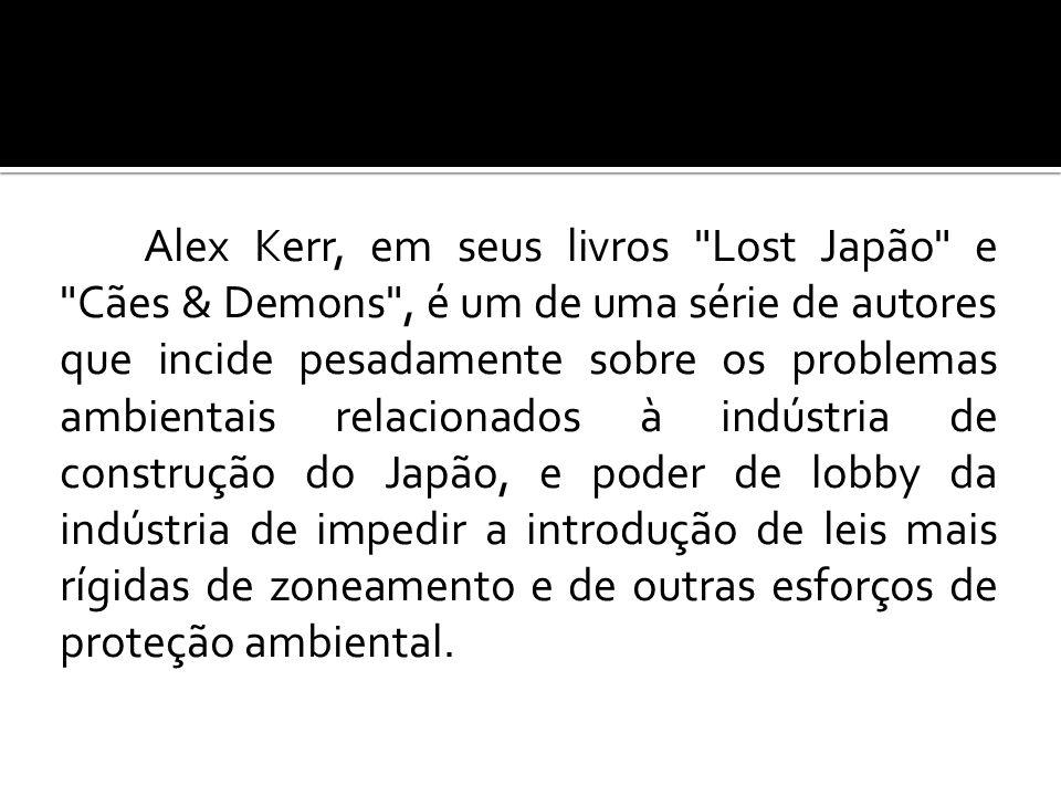 Alex Kerr, em seus livros Lost Japão e Cães & Demons , é um de uma série de autores que incide pesadamente sobre os problemas ambientais relacionados à indústria de construção do Japão, e poder de lobby da indústria de impedir a introdução de leis mais rígidas de zoneamento e de outras esforços de proteção ambiental.