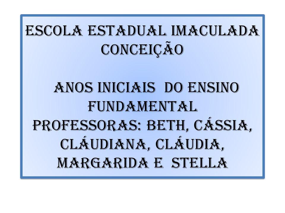 ESCOLA ESTADUAL IMACULADA CONCEIÇÃO ANOS iniciais DO ensino fundamental Professoras: beth, cássia, cláudiana, cláudia, margarida e stella