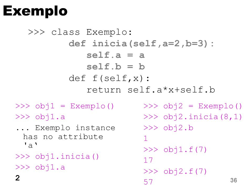 Exemplo >>> class Exemplo: def inicia(self,a=2,b=3):