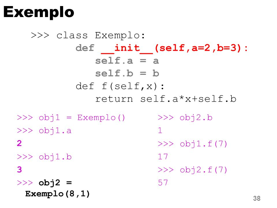 Exemplo >>> class Exemplo: def __init__(self,a=2,b=3):