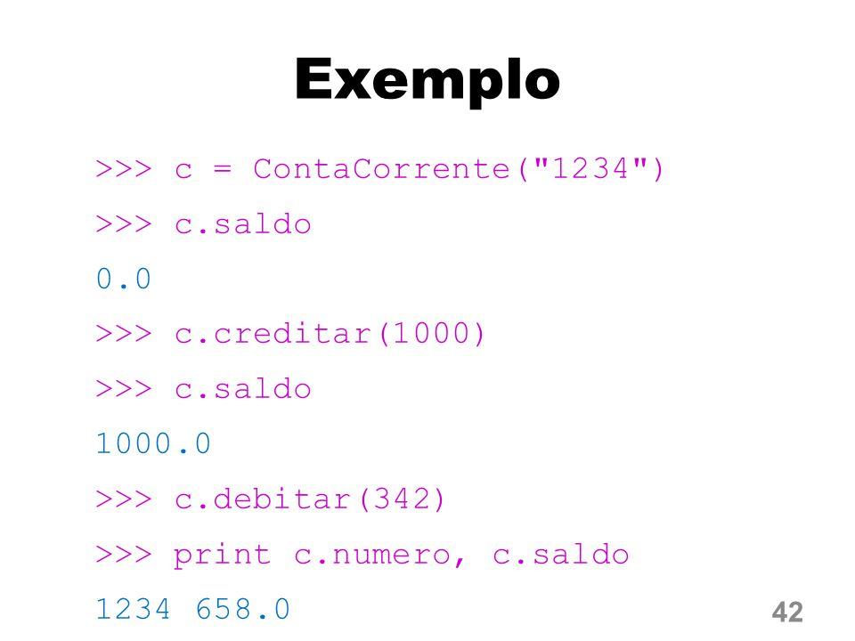 Exemplo >>> c = ContaCorrente( 1234 ) >>> c.saldo 0.0 >>> c.creditar(1000) 1000.0 >>> c.debitar(342) >>> print c.numero, c.saldo 1234 658.0