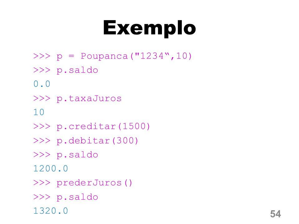Exemplo >>> p = Poupanca( 1234 ,10) >>> p.saldo 0.0 >>> p.taxaJuros 10 >>> p.creditar(1500) >>> p.debitar(300) 1200.0 >>> prederJuros() 1320.0