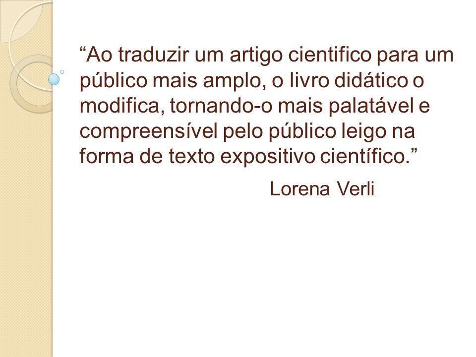 Ao traduzir um artigo cientifico para um público mais amplo, o livro didático o modifica, tornando-o mais palatável e compreensível pelo público leigo na forma de texto expositivo científico. Lorena Verli