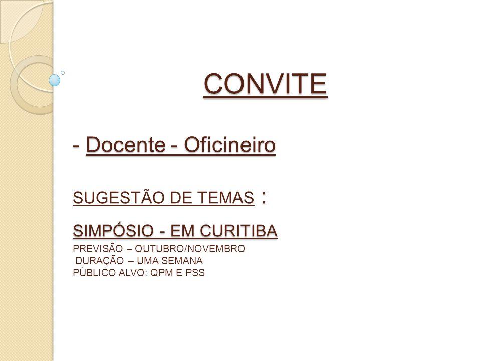 CONVITE - Docente - Oficineiro SUGESTÃO DE TEMAS : SIMPÓSIO - EM CURITIBA PREVISÃO – OUTUBRO/NOVEMBRO DURAÇÃO – UMA SEMANA PÚBLICO ALVO: QPM E PSS
