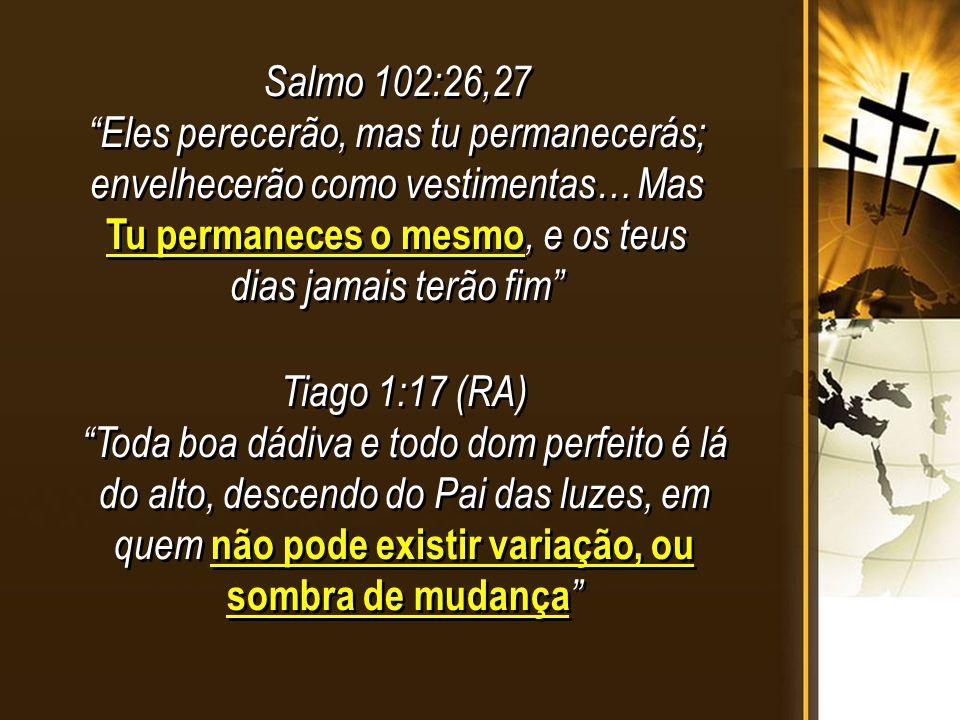 Salmo 102:26,27 Eles perecerão, mas tu permanecerás; envelhecerão como vestimentas… Mas Tu permaneces o mesmo, e os teus dias jamais terão fim
