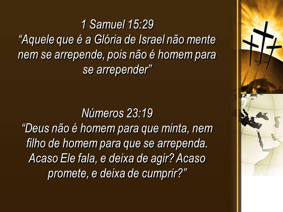 1 Samuel 15:29 Aquele que é a Glória de Israel não mente nem se arrepende, pois não é homem para se arrepender