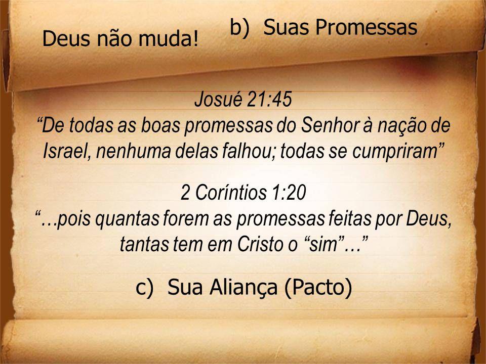 b) Suas Promessas Deus não muda! Josué 21:45. De todas as boas promessas do Senhor à nação de Israel, nenhuma delas falhou; todas se cumpriram