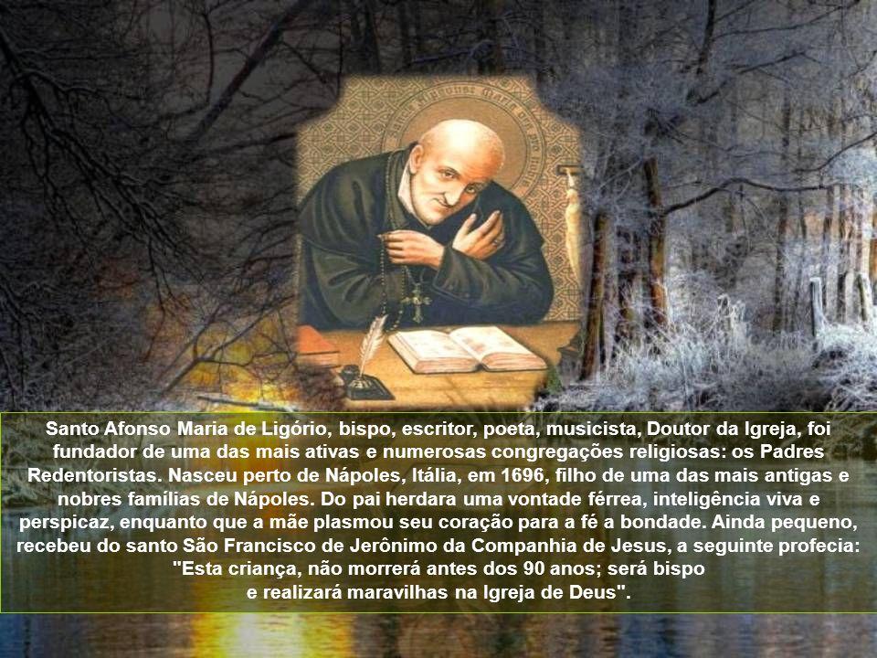 Santo Afonso Maria de Ligório, bispo, escritor, poeta, musicista, Doutor da Igreja, foi fundador de uma das mais ativas e numerosas congregações religiosas: os Padres Redentoristas.